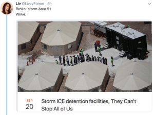 smallest-feeblest-boggart:  when I heard there was a meme about storming and overthrowing a government facility i was flabbergasted that we were wasting it on area 51 : Liv @LivvyFanon 5h  .  Broke: storm Area 51  Woke:  2R  Storm ICE detention facilities, They Can't  SEP  20  Stop All of Us smallest-feeblest-boggart:  when I heard there was a meme about storming and overthrowing a government facility i was flabbergasted that we were wasting it on area 51