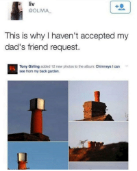 Dank Memes, Olivia, and Accept: liv  @OLIVIA  This is why I haven't accepted my  dad's friend request.  Tony Girling  added 12 new photos to the album: Chimneys I can  see from my back garden. Fuck off dad