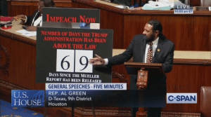 Congressman Green just shredded colleagues over impeachment in a brilliant speech that everyone needs to hear.: LIVE  10:03 am ET  IMPEACH NOW  NUMBER OF DAYS THE TRUMP  ADMINISTRATION HAS BEEN  ABOVE THE LAW  69  DAYS SINCE THE MUELLER  REPORT HAS BEEN RELEASED  GENERAL SPEECHES-FIVE MINUTES  U.S.  HOUSE  REP. AL GREEN  D-Texas, 9th District  Houston  C-SPAN  esa Congressman Green just shredded colleagues over impeachment in a brilliant speech that everyone needs to hear.