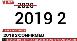 me_irl: LIVE  -2020-  2019 2  BREAKING NEWS  20192 CONFIRMED  10:46 THE YEAR 2019 IS GETTING A SEQUEL THAT SAID TO REPLACE YEAR 2020 me_irl
