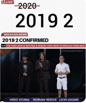 Damn they really did it to us: LIVE  2020-  2019 2  BREAKING NEWS  20192 CONFIRMED  10:46 THE YEAR 2019 IS GETTING A SEQUEL THAT SAID TO REPLACE YEAR 2020  #THEGAMEAWARDS  HIDEO KOJIMA.  NORMAN REEDUS LUCKY LUCIANO Damn they really did it to us