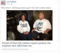 """A 30 year old grown ass man tried to rob a pizza place, and got shot by the victim he was robbing, so now his parents are crying to the local news station about how it was wrong for the man to defend his life, because their lil baby boy didn't even do nuthin mayne.: Live 5 News  3 hrs  """"Why in the h-- did this guy have a gun?"""" the man's mother asked.  Parents of Pizza Hut robbery suspect question why  employee shot, killed their son  WW.LIVE5NEWS.COM I BY ALEX GILES A 30 year old grown ass man tried to rob a pizza place, and got shot by the victim he was robbing, so now his parents are crying to the local news station about how it was wrong for the man to defend his life, because their lil baby boy didn't even do nuthin mayne."""