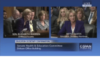 Speaking of the Betsy DeVos Secretary Of Education confirmation hearings ... watch U.S. Senator Elizabeth Warren absolutely nail her in this short clip.: LIVE  7346 pm ET  BETSY DeVOS  SEN. ELIZABETH WARREN  Education Secretary Nominee  D-Massachusetts  EDUCATION SECRETARY CONFIRMATION  Senate Health & Education Committee  GSPAN  Dirksen Office Building  C-span. Org Speaking of the Betsy DeVos Secretary Of Education confirmation hearings ... watch U.S. Senator Elizabeth Warren absolutely nail her in this short clip.