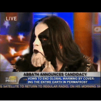 No one could lead us like Abbath! abbath immortal metal metalhead metalmeme thrashmetal blackmetal deathmetal hardrock heavymetal groovemetal djent progmetal folkmetal powermetal metalgirl metallica ironmaiden behemoth rammstein pantera megadeth slayer motorhead blacksabbath dio amonamarth kvlt: LIVE  ABBATH ANNOUNCES CANDIDACY  HE  PRIME  VOWS TO END GLOBAL WARMING BY COVER  ING THE ENTIRE EARTH IN PERMAFROST  G SATELLITE TO RETURN TO REGULAR RADIO: ON HIS MORNING SH No one could lead us like Abbath! abbath immortal metal metalhead metalmeme thrashmetal blackmetal deathmetal hardrock heavymetal groovemetal djent progmetal folkmetal powermetal metalgirl metallica ironmaiden behemoth rammstein pantera megadeth slayer motorhead blacksabbath dio amonamarth kvlt