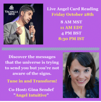 """So excited to share with you this awesome event! 2morrow I will be hosting a Live Angel Card Reading with the one and only """"Angel Intuitive"""" Gina Sendef from Gina Angel Works Sendef. Tune in Friday October 28th at: 8 AM MST, 11 AM EST, 10 AM CST, 4PM BST, 8:30PM IST. Hope you get to joins us - See you there.  To join just check the page on the specified times or check your phone notification if you have subscribed to my live streams.: Live Angel Card Reading  VALHALLA  Friday October 28th  MIND  8 AM MST  11 AM EDT  4 PM BST  8:30 PM IST  Discover the messages  that the universe is trying  to send you but you're not  aware of the signs.  Tune in and Transfor  Co-Host: Gina Sendef  """"Angel Intuitive"""" So excited to share with you this awesome event! 2morrow I will be hosting a Live Angel Card Reading with the one and only """"Angel Intuitive"""" Gina Sendef from Gina Angel Works Sendef. Tune in Friday October 28th at: 8 AM MST, 11 AM EST, 10 AM CST, 4PM BST, 8:30PM IST. Hope you get to joins us - See you there.  To join just check the page on the specified times or check your phone notification if you have subscribed to my live streams."""