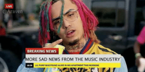 Alive, Music, and News: LIVE  Araven  BREAKING NEWS  MORE SAD NEWS FROM THE MUSIC INDUSTRY  LIL PUMP WAS FOUND ALIVE IN HIS APARTMENT THIS MORNING This is the saddest news man