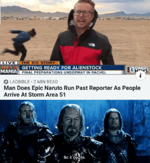 Naruto, Run, and Live: LIVE  AREA 51  MANIA  THE BIG STORY  GETTING READY FOR ALIENSTOCK  13 9  i  ACTION  FINAL PREPARATIONS UNDERWAY IN RACHEL  LADBIBLE 2 MIN READ  Man Does Epic Naruto Run Past Reporter As People  Arrive At Storm Area 51  So it bedins. So it begins my comrades