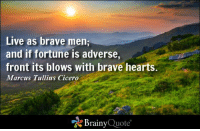 Live as brave men; and if fortune is adverse, front its blows with brave hearts. - Cicero http://buff.ly/1tAzSfc: Live as brave men;  and if fortune is adverse,  front its blows with brave hearts.  Marcus Tullius Cicero  Brainy  Quote Live as brave men; and if fortune is adverse, front its blows with brave hearts. - Cicero http://buff.ly/1tAzSfc