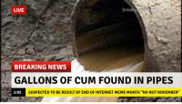 "Breaking News: LIVE  break  BREAKING NEWS  GALLONS OF CUM FOUND IN PIPES  1:02  SUSPECTED TO BE RESULT OF END OF INTERNET MEME MONTH ""NO NUT NOVEMBER"" Breaking News"