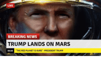 "Memes, Nasa, and Breaking News: LIVE  break  BREAKING NEWS  TRUMP LANDS ON MARS  22:12  THE RED PLANET IS OURS"" -PRESIDENT TRUMP It's gonna happen, folks. We're going to Make NASA Great Again."