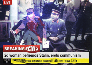 "News, Breaking News, and Live: LIVE  BREAKING NEWS  2d woman befriends Stalin, ends communism  ""communisn was a mistake, I watch alie now, "" says Stalin  7:01 PM C  ""CO  CST How the cold war ended in an alternate universe (1952, deepfrycolorized)"