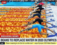 "bout time: LIVE  BREAKING NEWS  BEANS TO REPLACE WATER IN 2020 OLYMPICS  2:29 ""Bean meaning to do this for a while now"" - says Olympic CEO Mark Beanis bout time"