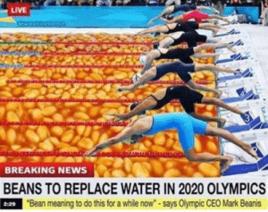 "Dank, Memes, and News: LIVE  BREAKING NEWS  BEANS TO REPLACE WATER IN 2020 OLYMPICS  9""Bean meaning to do this for a while now""-says Olympic CEO Mark Beanis  2:29 B e a n s by scissorinsteve69 MORE MEMES"
