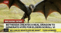 Wouldn't surprise anyone. https://t.co/1O4Wng6NXB: LIVE  BREAKING NEWS  BETHESDA CREATES A REAL DRAGON TO  GENERATE HYPE FOR ELDERS SCROLL VI  WE CAN DO WHATEVER WE WANT TODD HOWARD  21-56 Wouldn't surprise anyone. https://t.co/1O4Wng6NXB
