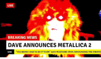 """Metallica: LIVE  BREAKING NEWS  DAVE ANNOUNCES METALLICA 2  1:51  YOU KNOW I HAD TO DO IT TO EM"""" SAID MUSTAINE UPON ANNOUNCING THE CREATIC"""