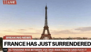 Damn frenchies: LIVE  BREAKING NEWS  FRANCE HAS JUST SURRENDERED  2:34 AS TENSIONS RISE BETWEEN USA AND IRAN FRANCE SAID FUCK IT Damn frenchies