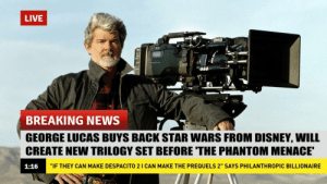 """What will happen to us now?: LIVE  BREAKING NEWS  GEORGE LUCAS BUYS BACK STAR WARS FROM DISNEY, WILL  CREATE NEW TRILOGY SET BEFORE THE PHANTOM MENACE  1:16  """"IF THEY CAN MAKE DESPACITO 2 I CAN MAKE THE PREQUELS 2"""" SAYS PHILANTHROPIC BILLIONAIRE What will happen to us now?"""