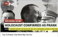 "Dank, Meme, and News: LIVE  BREAKING NEWS  HOLOCAUST CONFIRMED AS PRANK  14-3  FINDINGS CONFIRM THE HOLOCAUST WAS JUST A PRANK BRO-CAMERA IS OVER THER  Top 10 Pranks That Went Way Too Far <p>Iknew it via /r/dank_meme <a href=""http://ift.tt/2DhFx21"">http://ift.tt/2DhFx21</a></p>"
