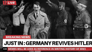 Legend is back!: LIVE  BREAKING NEWS  JUST IN:GERMANY REVIVES HITLER  8:30 MEMES WILL BE USED AS REFERENCE IN WRITING HISTORY OF WW3 Legend is back!