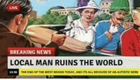 """<p>My favorite history meme (shamefully reposting from r/historymemes) via /r/MemeEconomy <a href=""""http://ift.tt/2rYmMLY"""">http://ift.tt/2rYmMLY</a></p>: LIVE  BREAKING NEWS  LOCAL MAN RUINS THE WORLD  13:36  THE END OF THE WEST BEGINS TODAY, AND ITS ALL BECAUSE OF AN AUTISTIC SERB <p>My favorite history meme (shamefully reposting from r/historymemes) via /r/MemeEconomy <a href=""""http://ift.tt/2rYmMLY"""">http://ift.tt/2rYmMLY</a></p>"""