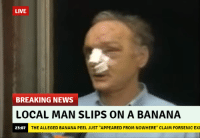 "LIVE  BREAKING NEWS  LOCAL MAN SLIPS ON A BANANA  THE ALLEGED BANANA EL JUST ""APPEARED FROM NO  E"" CLAIM FORSENICEXE  23:07 Like if you cry evertim"