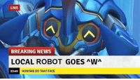 LIVE  BREAKING NEWS  LOCAL ROBOT GOES nWn  HOW SHE DO THAT FACE  23:45 Overwatch Overwatchmemes funny meme memes
