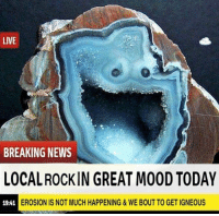 Mood, News, and Breaking News: LIVE  BREAKING NEWS  LOCAL ROCKIN GREAT MOOD TODAY  19:41  EROSION IS NOT MUCH HAPPENING&WE BOUT TO GET IGNEOUS <p>Piedra muy feliz, noticia importante de hoy.</p>