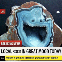 "Mood, News, and Breaking News: LIVE  BREAKING NEWS  LOCAL ROCKIN GREAT MOOD TODAY  19:41  EROSION IS NOT MUCH HAPPENING&WE BOUT TO GET IGNEOUS <p>YOU ROCK! via /r/wholesomememes <a href=""http://ift.tt/2gleDwe"">http://ift.tt/2gleDwe</a></p>"