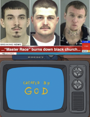 """Behold your betters!: LIVE  BREAKING NEWS  Logo  ...""""Master Race"""" burns down black church...  NEWS HD  HEADLINES  CREATED BY  GOD Behold your betters!"""