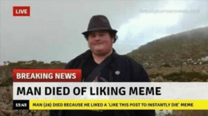 Dank, Meme, and Memes: LIVE  BREAKING NEWS  MAN DIED OF LIKING MEME  15:45  MAN (28) DIED BECAUSE HE LIKED A LIKE THIS POST TO INSTANTLY DIE MEME like this meme to die instantly by 4kaimma MORE MEMES