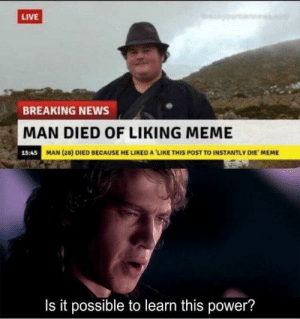Dank, Meme, and Memes: LIVE  BREAKING NEWS  MAN DIED OF LIKING MEME  15:45  MAN (28) DIED BECAUSE HE LIKED A 'LIKE THIS POST TO INSTANTLY DIE MEME  Is it possible to learn this power? He's the chosen one by HeavenPotato MORE MEMES