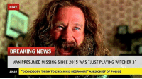 "Memes, News, and Police: LIVE  BREAKING NEWS  MAN PRESUMED MISSING SINCE 2015 WAS ""JUST PLAYING WITCHER 3""  ""DID NOBODY THINK TO CHECK HIS BEDROOM?"" ASKS CHIEF OF POLICE  10:26 Same"