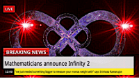 "News, Smh, and Breaking News: LIVE  BREAKING NEWS  Mathematicians announce Infinity 2  12:00  'we just needed something bigger to measure your momas weight with"" says Srinivasa Ramanujan"