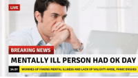 News, Breaking News, and Live: LIVE  BREAKING NEWS  MENTALLY ILL PERSON HAD OK DAY  14:37  WORRIES OF FAKING MENTAL ILLNESS AND LACK OF VALIDITY ARISE, PANIC ENSUES