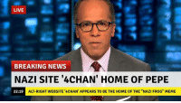 "-ian: LIVE  BREAKING NEWS  NAZI SITE 4CHAN' HOME OF PEPE  ALT-RIGHT WEBSITE '4CHAN' APPEARS TO BE THE HOME OF THE ""NAZI FROG"" MEME  22:19 -ian"