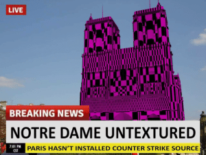 3h dl time now: LIVE  BREAKING NEWS  NOTRE DAME UNTEXTURED  7:01 PM  PARIS HASN'T INSTALLED COUNTER STRIKE SOURCE  CST 3h dl time now