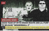 "finally some good news: LIVE  BREAKING NEWS  OASIS TEAM UP WITH SMASH MOUTH AND LIL PUMP  TO RELEASE ""WONDERWALL 2""  22-11  ""A SONG TO SURPASS DESPACITO  SAYS NOEL GALLAGHER finally some good news"