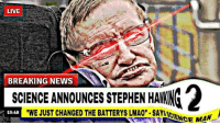 "Lmao, News, and Stephen: LIVE  BREAKING NEWS  SCIENCE ANNOUNCES STEPHEN HAKING  ""WE JUST CHANGED THE BATTERYS LMAO.SAYSSCIE  2  19:48  NCE MAN"