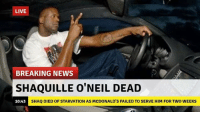 Shaq: LIVE  BREAKING NEWS  SHAQUILLE O'NEIL DEAD  10:43  SHAQ DIED OF STARVATION AS McDONALD'S FAILED TO SERVE HIM FOR TWO WEEKS