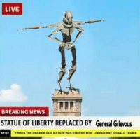 """Donald Trump, News, and Breaking News: LIVE  BREAKING NEWS  STATUE OF LIBERTY REPLACED BY General Grievous  17-07  HIS İS THE CHANGE OUR NATİON HAS STRIVED FOR""""-PRESIDENT DONALD TRUMP You are a bold one"""