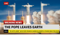 """Jesus, News, and Pope Francis: LIVE  BREAKING NEWS  THE POPE LEAVES EARTH  21:41  """"IM OUTTA HERE"""" SAYS POPE FRANCIS 
