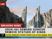 Memes, News, and Animal: LIVE  BREAKING NEWS  URUK-HAI DEMAND GONDOR  REMOVE STATUES OF KINGS  ROHAN REMOVES HORSE FROM FLAG AFTER ANIMAL RIGH  7:01 PMD  CST  @Arch Revival