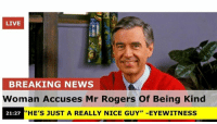 """Being Kind: LIVE  BREAKING NEWS  Woman Accuses Mr Rogers Of Being Kind  21:27 """"HE'S JUST A REALLY NICE GUY"""" -EYEWITNESS"""