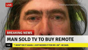 "Dank, Do It Again, and Memes: LIVE  breakvourownnew  BREAKING NEWS  MAN SOLD TV TO BUY REMOTE  7:22  ""I WON'T DO IT AGAIN. I JUST NEEDED IT FOR MY-OH""-HE SAID. thats what i do! by 4kaimma MORE MEMES"