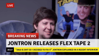 "Flexing, News, and Shit: LIVE  breakvourownnewS.comm  BREAKING NEWS  JONTRON RELEASES FLEX TAPE 2  20:17  ""2018 IS SHIT SO I DECIDED TO FIX IT"" JONTRON EXPLAINED IN A RECENT INTERVIEW Flex tape 2 is the best sequel ever made"