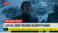 """Stupid Bran Stark: LIVE  breaky ownnews.com  Trial Meme  BREAKING NEWS  LOCAL BOY RUINSEVERYTHING  HUMANITY S HOPES DASHED...WALKERS ON THE WAY...""""SORRY, I WAS BORED"""" BOY  4:53 Stupid Bran Stark"""