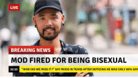 "News, True, and Breaking News: LIVE  breakyourownneWS  BREAKING NEWS  MOD FIRED FOR BEING BISEXUAL  22:15  ""HOW DID WE MISS IT?"" SAY MODS IN TEARS AFTER NOTICING HE WAS ONLY 80% GAY"