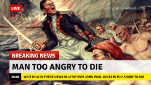News, Breaking News, and Live: LIVE  breakyourownnews.com  BREAKING NEWS  MAN TOO ANGRY TO DIE  20:08  WAIT HOW IS THERE NEWS IN 1778? NVM JOHN PAUL JONES IS TOO ANGRY TO DIE TOO ANGRY TO DIE