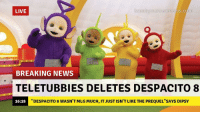 "mlg: LIVE  breakyourownnews.com  BREAKING NEWS  TELETUBBIES DELETES DESPACITO 8  ""DESPACITO 8 WASN'T MLG MUCH, IT JUST ISN'T LIKE THE PREQUEL""SAYS DIPSY  10  16:18"