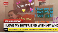 Life, Love, and News: LIVE  breakyourownnews  i love my bf  love my bf  love my bf  i love my b  LC  BREAKING NEWS  I LOVE MY BOYFRIEND WITH MY WH  18:54  HE IS SO GOOD TO ME AND I DONT DESERVE HIM BUT I AM SO HAPPY HE'S IN MY LIFE